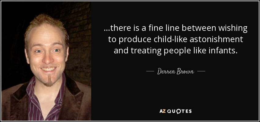 ...there is a fine line between wishing to produce child-like astonishment and treating people like infants. - Derren Brown