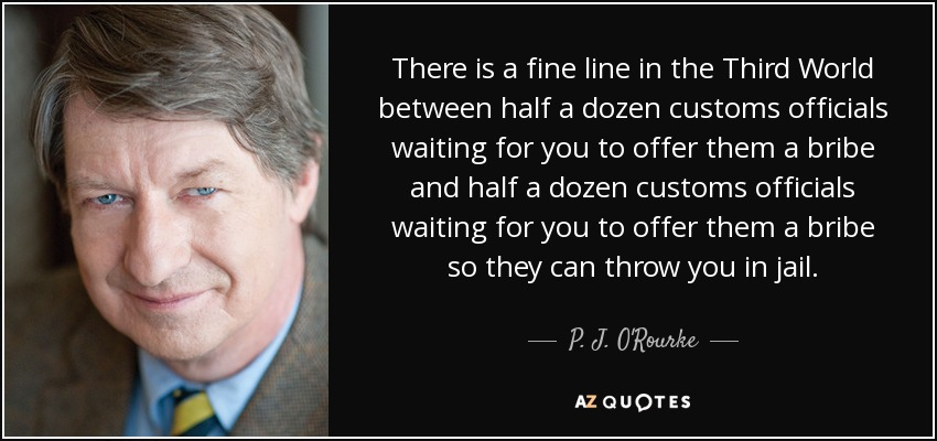 There is a fine line in the Third World between half a dozen customs officials waiting for you to offer them a bribe and half a dozen customs officials waiting for you to offer them a bribe so they can throw you in jail. - P. J. O'Rourke