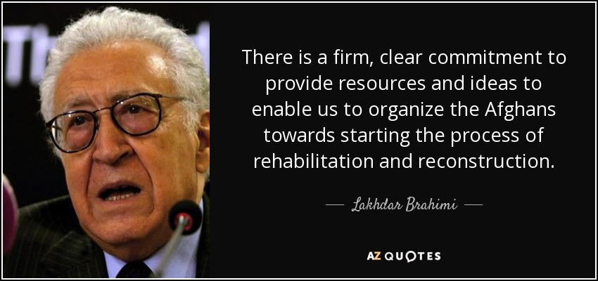 There is a firm, clear commitment to provide resources and ideas to enable us to organize the Afghans towards starting the process of rehabilitation and reconstruction. - Lakhdar Brahimi