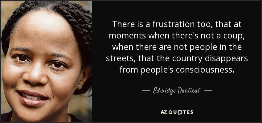 There is a frustration too, that at moments when there's not a coup, when there are not people in the streets, that the country disappears from people's consciousness. - Edwidge Danticat