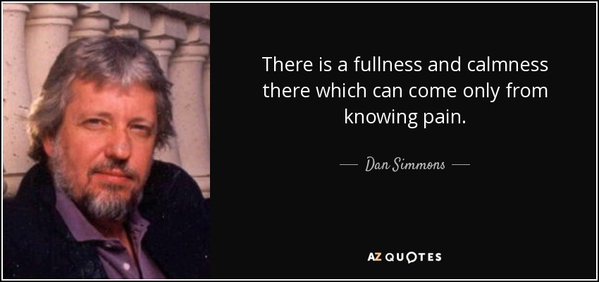 There is a fullness and calmness there which can come only from knowing pain. - Dan Simmons