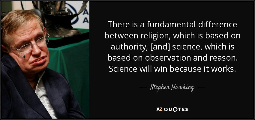 There is a fundamental difference between religion, which is based on authority, [and] science, which is based on observation and reason. Science will win because it works. - Stephen Hawking