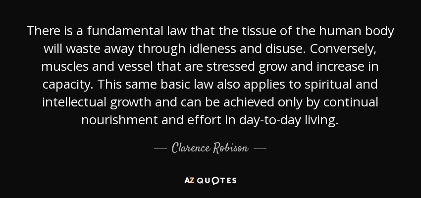 There is a fundamental law that the tissue of the human body will waste away through idleness and disuse. Conversely, muscles and vessel that are stressed grow and increase in capacity. This same basic law also applies to spiritual and intellectual growth and can be achieved only by continual nourishment and effort in day-to-day living. - Clarence Robison