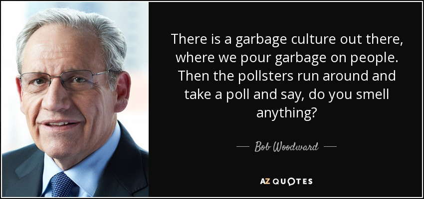 There is a garbage culture out there, where we pour garbage on people. Then the pollsters run around and take a poll and say, do you smell anything? - Bob Woodward