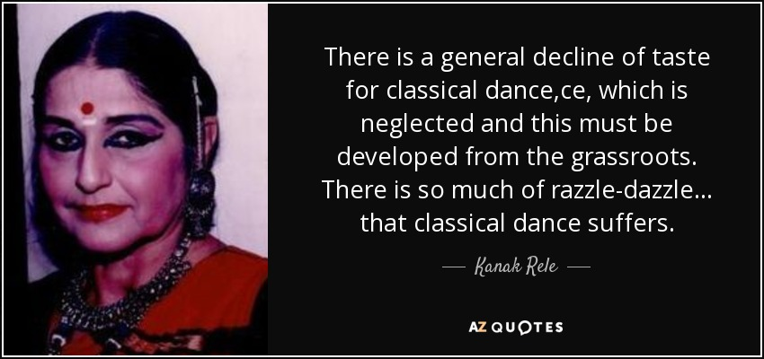 There is a general decline of taste for classical dance,ce, which is neglected and this must be developed from the grassroots. There is so much of razzle-dazzle... that classical dance suffers. - Kanak Rele
