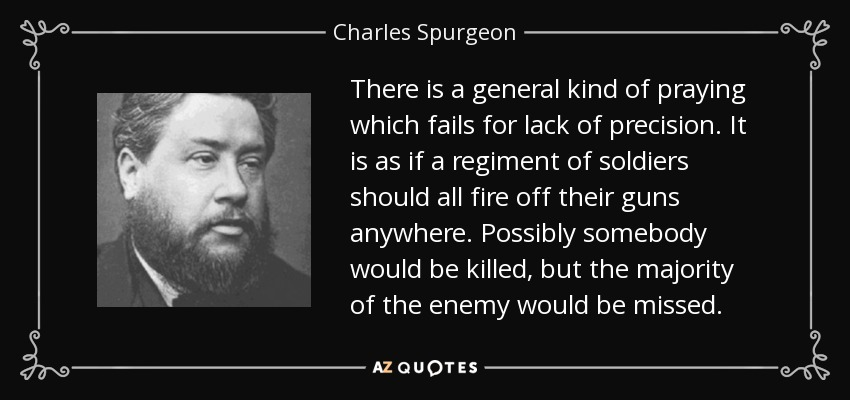 There is a general kind of praying which fails for lack of precision. It is as if a regiment of soldiers should all fire off their guns anywhere. Possibly somebody would be killed, but the majority of the enemy would be missed. - Charles Spurgeon