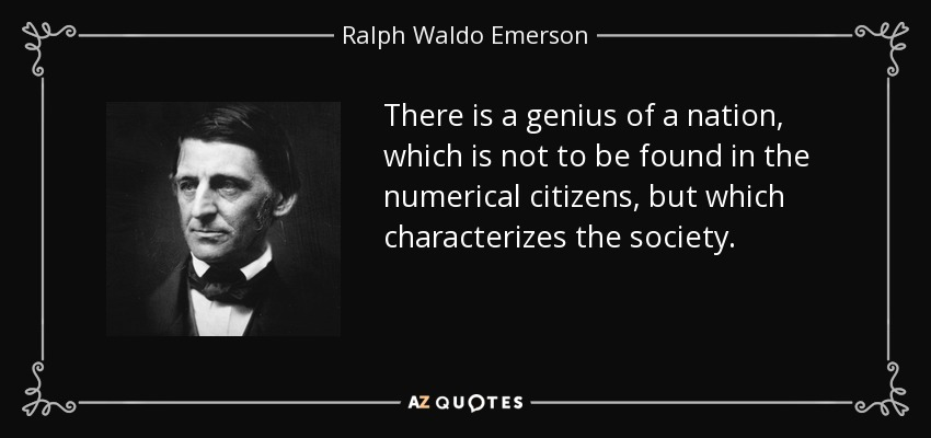 There is a genius of a nation, which is not to be found in the numerical citizens, but which characterizes the society. - Ralph Waldo Emerson
