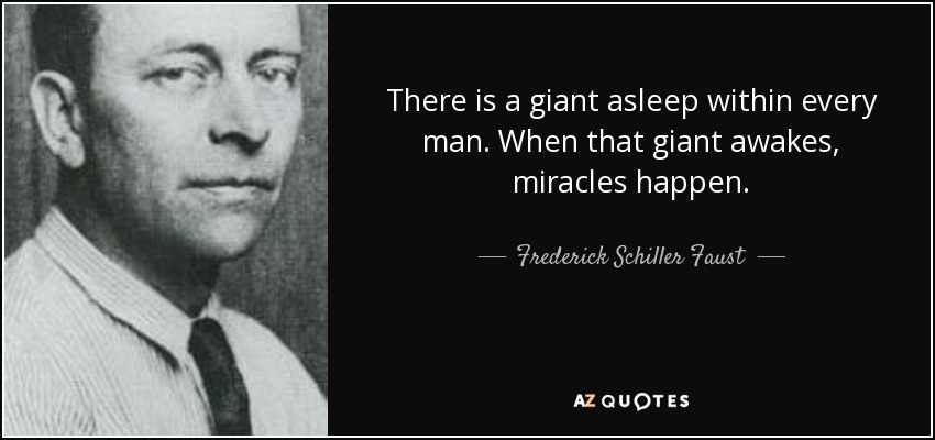 There is a giant asleep within every man. When that giant awakes, miracles happen. - Frederick Schiller Faust