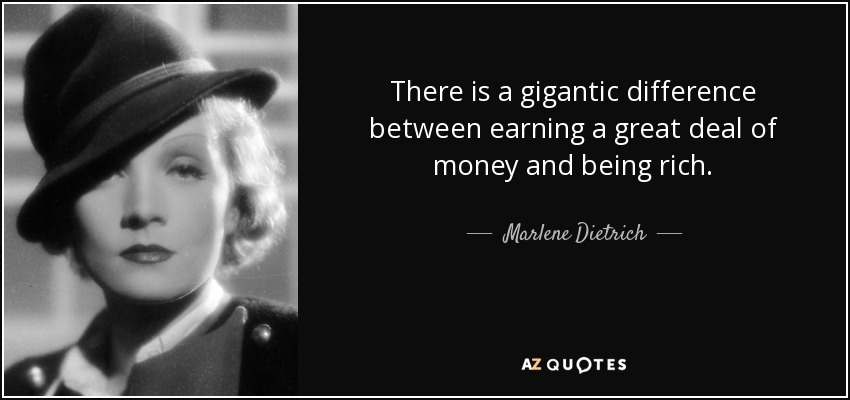There is a gigantic difference between earning a great deal of money and being rich. - Marlene Dietrich