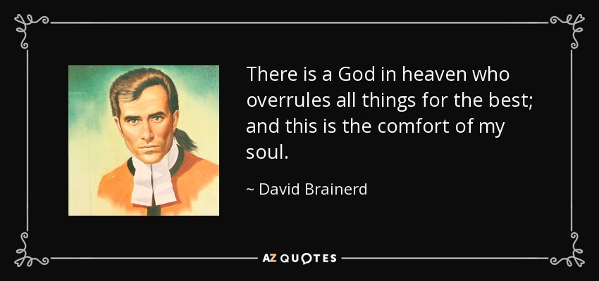 There is a God in heaven who overrules all things for the best; and this is the comfort of my soul. - David Brainerd