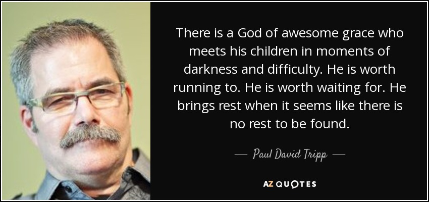 There is a God of awesome grace who meets his children in moments of darkness and difficulty. He is worth running to. He is worth waiting for. He brings rest when it seems like there is no rest to be found. - Paul David Tripp