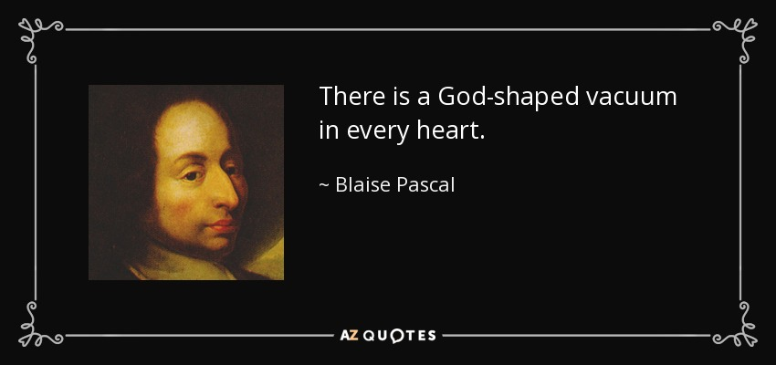 There is a God-shaped vacuum in every heart. - Blaise Pascal