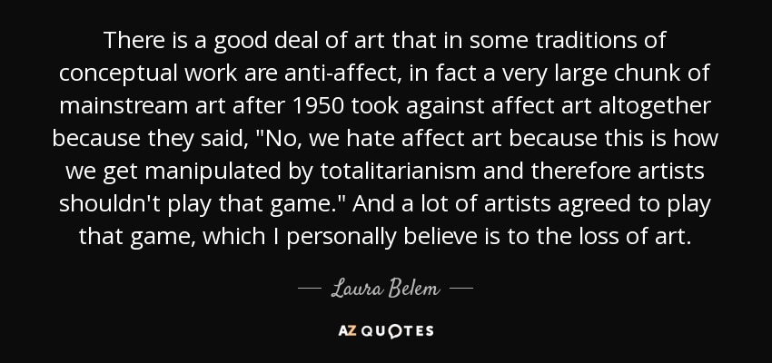 There is a good deal of art that in some traditions of conceptual work are anti-affect, in fact a very large chunk of mainstream art after 1950 took against affect art altogether because they said,