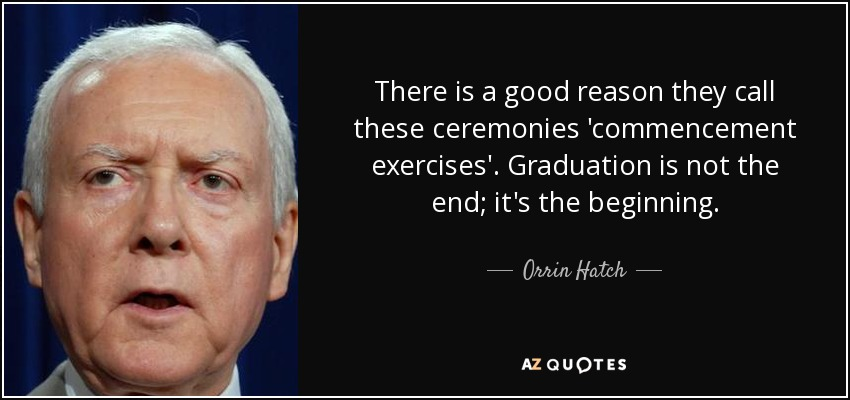 There is a good reason they call these ceremonies 'commencement exercises'. Graduation is not the end; it's the beginning. - Orrin Hatch