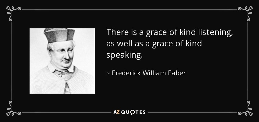 There is a grace of kind listening, as well as a grace of kind speaking. - Frederick William Faber