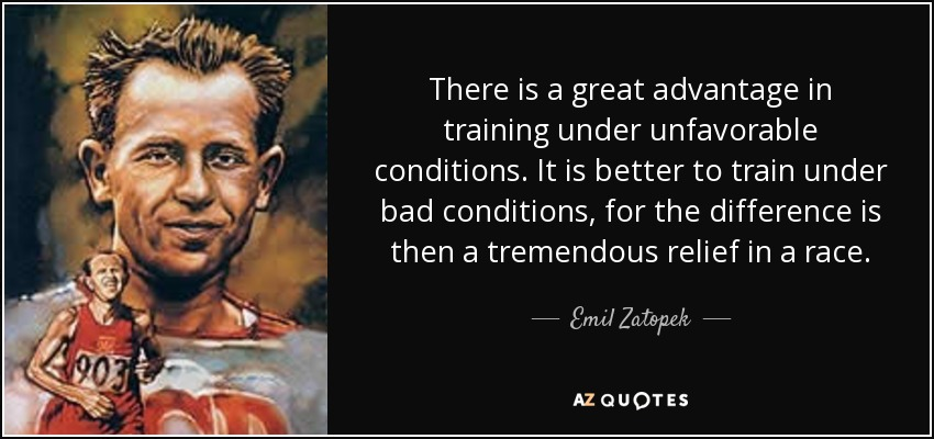 There is a great advantage in training under unfavorable conditions. It is better to train under bad conditions, for the difference is then a tremendous relief in a race. - Emil Zatopek