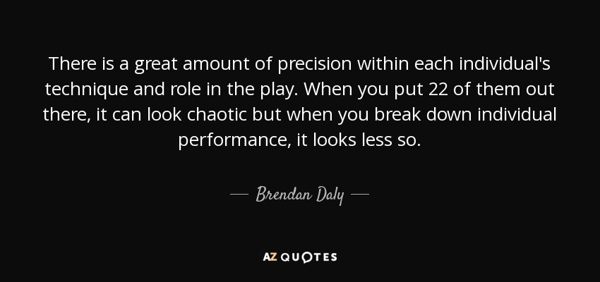 There is a great amount of precision within each individual's technique and role in the play. When you put 22 of them out there, it can look chaotic but when you break down individual performance, it looks less so. - Brendan Daly