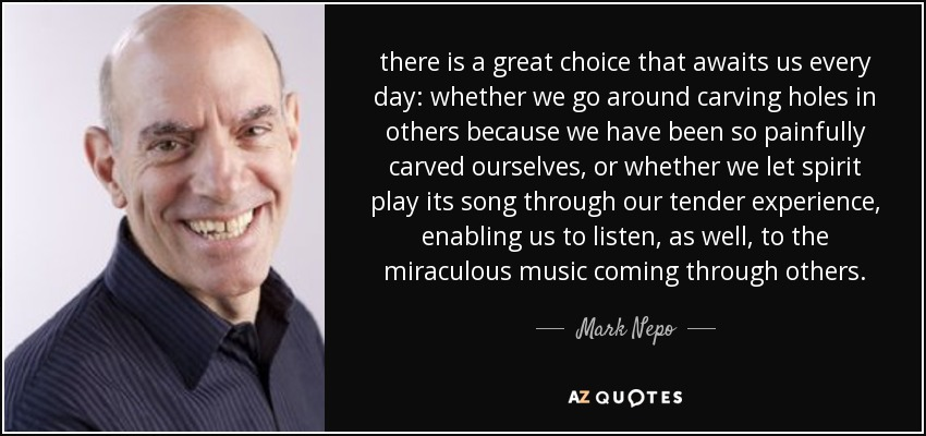 there is a great choice that awaits us every day: whether we go around carving holes in others because we have been so painfully carved ourselves, or whether we let spirit play its song through our tender experience, enabling us to listen, as well, to the miraculous music coming through others. - Mark Nepo