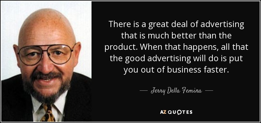 There is a great deal of advertising that is much better than the product. When that happens, all that the good advertising will do is put you out of business faster. - Jerry Della Femina