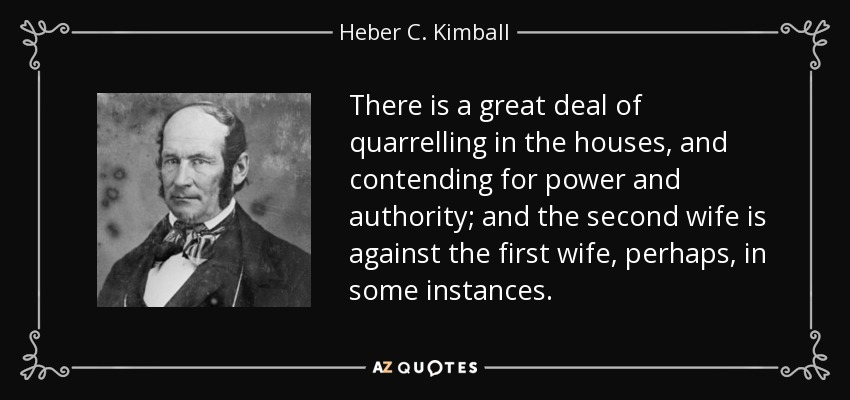 There is a great deal of quarrelling in the houses, and contending for power and authority; and the second wife is against the first wife, perhaps, in some instances. - Heber C. Kimball