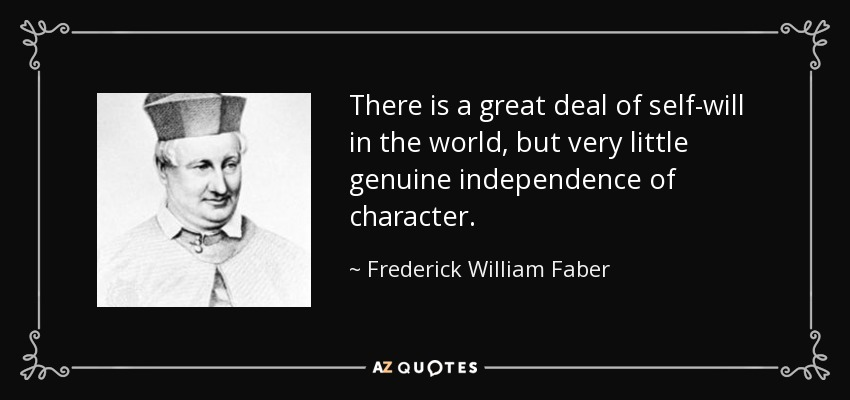 There is a great deal of self-will in the world, but very little genuine independence of character. - Frederick William Faber