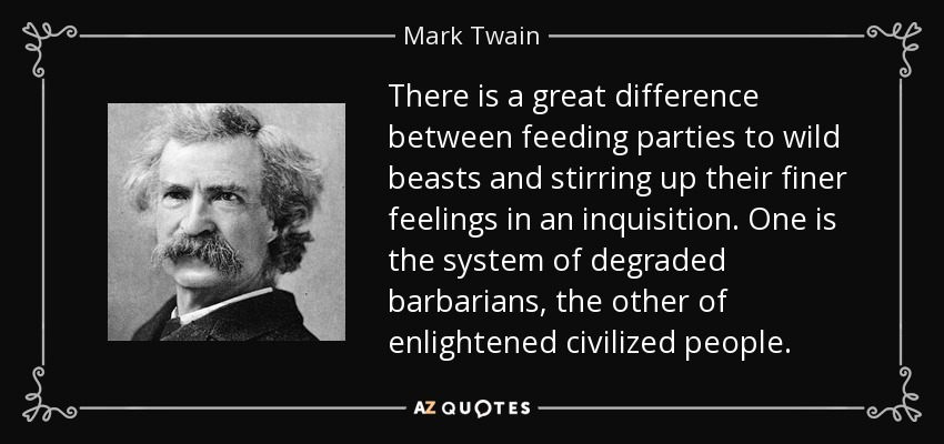 There is a great difference between feeding parties to wild beasts and stirring up their finer feelings in an inquisition. One is the system of degraded barbarians, the other of enlightened civilized people. - Mark Twain