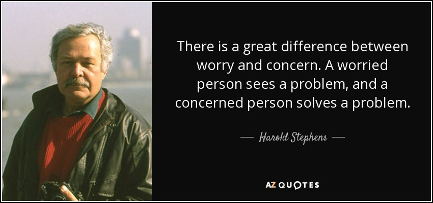 There is a great difference between worry and concern. A worried person sees a problem, and a concerned person solves a problem. - Harold Stephens