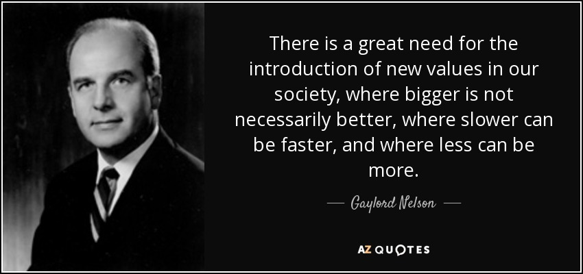 There is a great need for the introduction of new values in our society, where bigger is not necessarily better, where slower can be faster, and where less can be more. - Gaylord Nelson