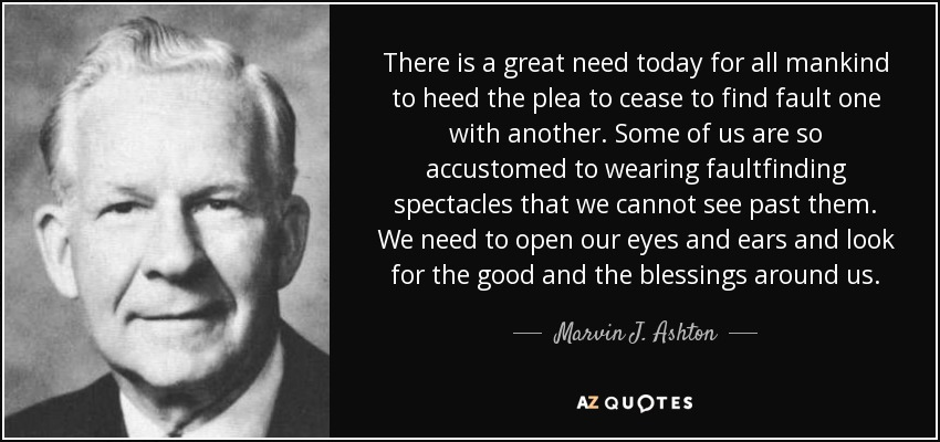 There is a great need today for all mankind to heed the plea to cease to find fault one with another. Some of us are so accustomed to wearing faultfinding spectacles that we cannot see past them. We need to open our eyes and ears and look for the good and the blessings around us. - Marvin J. Ashton
