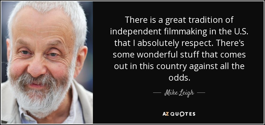 There is a great tradition of independent filmmaking in the U.S. that I absolutely respect. There's some wonderful stuff that comes out in this country against all the odds. - Mike Leigh
