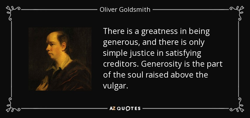 There is a greatness in being generous, and there is only simple justice in satisfying creditors. Generosity is the part of the soul raised above the vulgar. - Oliver Goldsmith