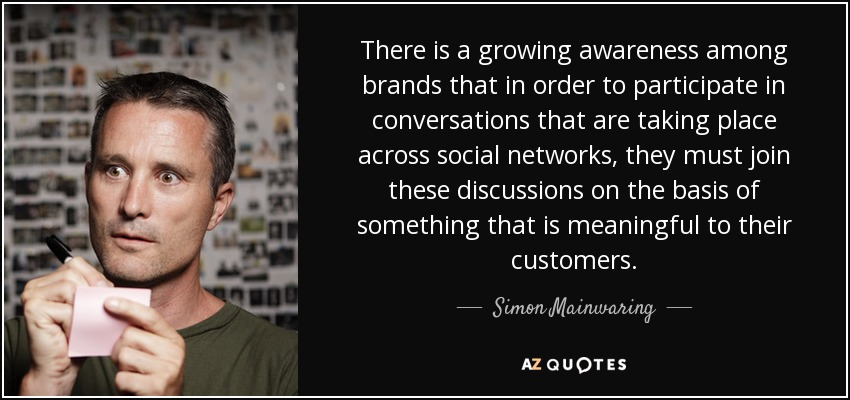 There is a growing awareness among brands that in order to participate in conversations that are taking place across social networks, they must join these discussions on the basis of something that is meaningful to their customers. - Simon Mainwaring