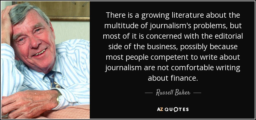There is a growing literature about the multitude of journalism's problems, but most of it is concerned with the editorial side of the business, possibly because most people competent to write about journalism are not comfortable writing about finance. - Russell Baker