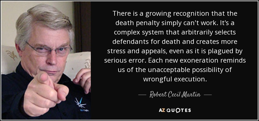 There is a growing recognition that the death penalty simply can't work. It's a complex system that arbitrarily selects defendants for death and creates more stress and appeals, even as it is plagued by serious error. Each new exoneration reminds us of the unacceptable possibility of wrongful execution. - Robert Cecil Martin