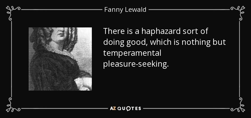 There is a haphazard sort of doing good, which is nothing but temperamental pleasure-seeking. - Fanny Lewald