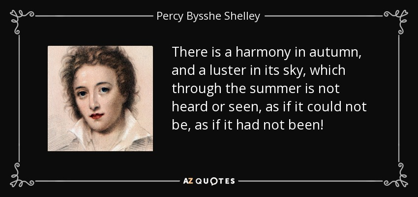 There is a harmony in autumn, and a luster in its sky, which through the summer is not heard or seen, as if it could not be, as if it had not been! - Percy Bysshe Shelley