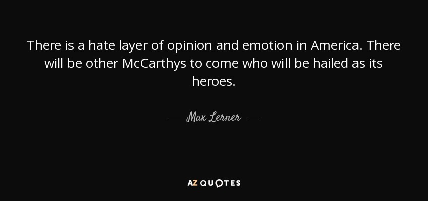 There is a hate layer of opinion and emotion in America. There will be other McCarthys to come who will be hailed as its heroes. - Max Lerner