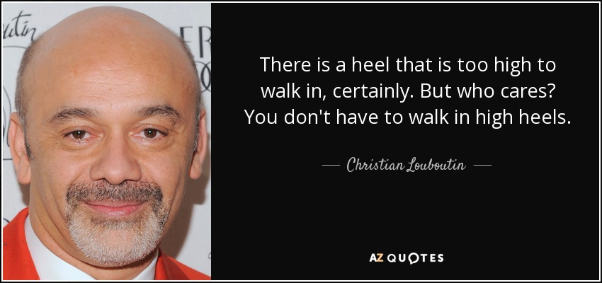 There is a heel that is too high to walk in, certainly. But who cares? You don't have to walk in high heels. - Christian Louboutin