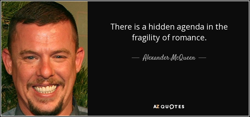 There is a hidden agenda in the fragility of romance. - Alexander McQueen