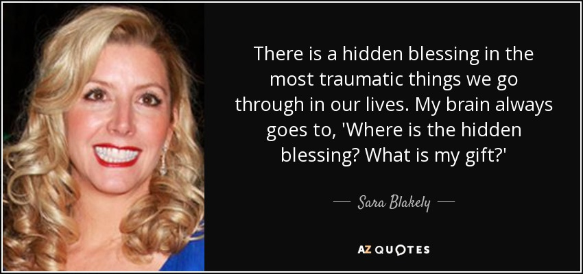 There is a hidden blessing in the most traumatic things we go through in our lives. My brain always goes to, 'Where is the hidden blessing? What is my gift?' - Sara Blakely