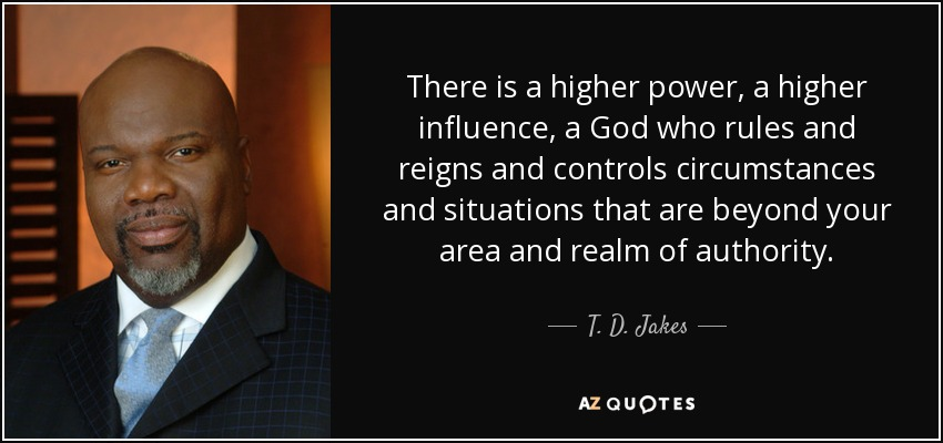 There is a higher power, a higher influence, a God who rules and reigns and controls circumstances and situations that are beyond your area and realm of authority. - T. D. Jakes