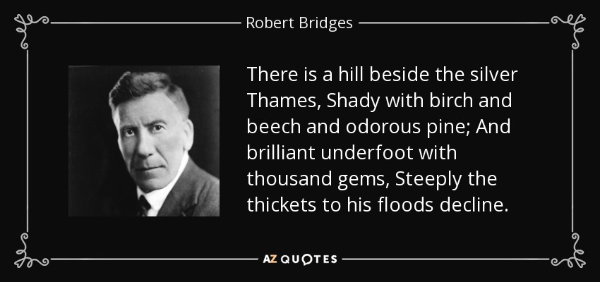 There is a hill beside the silver Thames, Shady with birch and beech and odorous pine; And brilliant underfoot with thousand gems, Steeply the thickets to his floods decline. - Robert Bridges