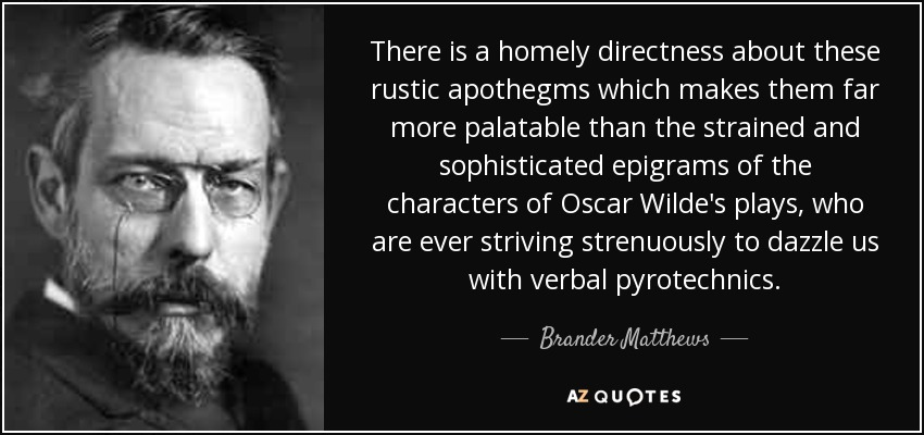There is a homely directness about these rustic apothegms which makes them far more palatable than the strained and sophisticated epigrams of the characters of Oscar Wilde's plays, who are ever striving strenuously to dazzle us with verbal pyrotechnics. - Brander Matthews