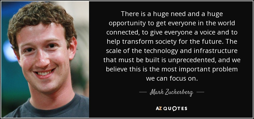 There is a huge need and a huge opportunity to get everyone in the world connected, to give everyone a voice and to help transform society for the future. The scale of the technology and infrastructure that must be built is unprecedented, and we believe this is the most important problem we can focus on. - Mark Zuckerberg