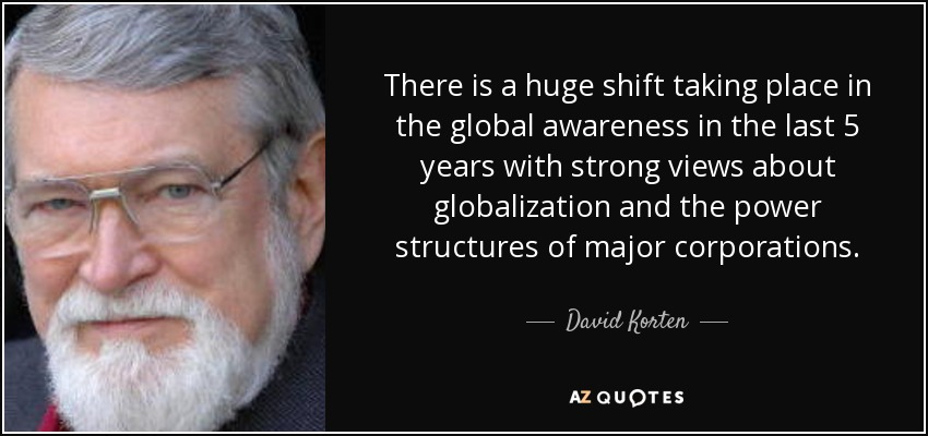 There is a huge shift taking place in the global awareness in the last 5 years with strong views about globalization and the power structures of major corporations. - David Korten