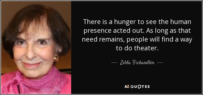 There is a hunger to see the human presence acted out. As long as that need remains, people will find a way to do theater. - Zelda Fichandler