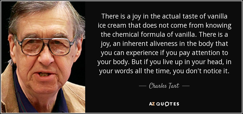 There is a joy in the actual taste of vanilla ice cream that does not come from knowing the chemical formula of vanilla. There is a joy, an inherent aliveness in the body that you can experience if you pay attention to your body. But if you live up in your head, in your words all the time, you don't notice it. - Charles Tart
