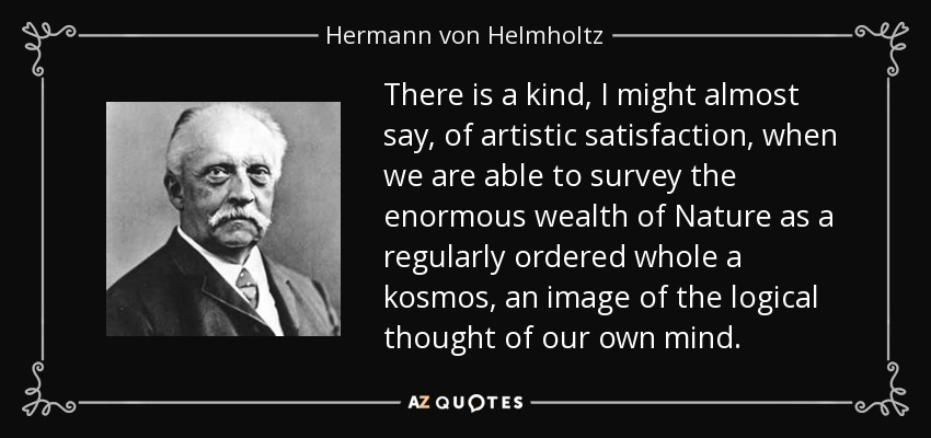 There is a kind, I might almost say, of artistic satisfaction, when we are able to survey the enormous wealth of Nature as a regularly ordered whole a kosmos, an image of the logical thought of our own mind. - Hermann von Helmholtz