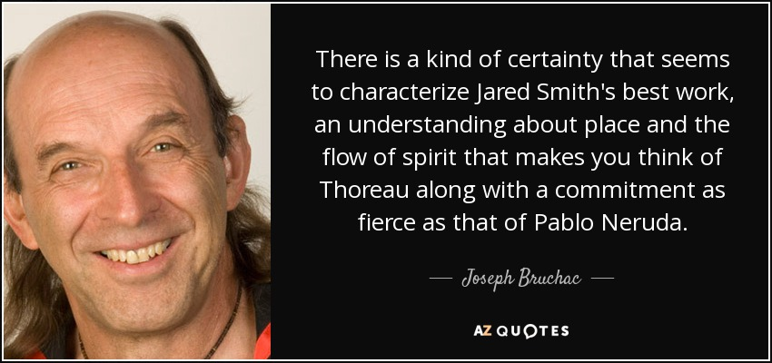 There is a kind of certainty that seems to characterize Jared Smith's best work, an understanding about place and the flow of spirit that makes you think of Thoreau along with a commitment as fierce as that of Pablo Neruda. - Joseph Bruchac