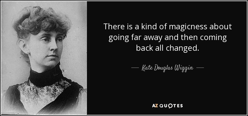 There is a kind of magicness about going far away and then coming back all changed. - Kate Douglas Wiggin